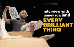 Interview with James Rowland (Every Brilliant Thing)